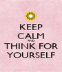 KEEP CALM AND THINK FOR YOURSELF - Personalised Poster A1 size