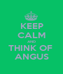 KEEP CALM AND THINK OF  ANGUS - Personalised Poster A1 size