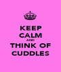 KEEP CALM AND THINK OF CUDDLES - Personalised Poster A1 size