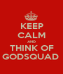 KEEP CALM AND THINK OF GODSQUAD  - Personalised Poster A1 size