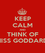 KEEP CALM AND THINK OF MISS GODDARD  - Personalised Poster A1 size