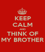 KEEP CALM AND THINK OF MY BROTHER - Personalised Poster A1 size
