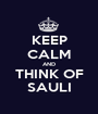 KEEP CALM AND THINK OF SAULI - Personalised Poster A1 size