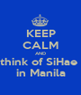 KEEP CALM AND think of SiHae  in Manila - Personalised Poster A1 size