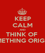 KEEP CALM AND THINK OF   SOMETHING ORIGINAL - Personalised Poster A1 size
