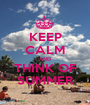 KEEP CALM AND THINK OF SUMMER - Personalised Poster A1 size