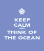 KEEP CALM AND THINK OF THE OCEAN - Personalised Poster A1 size