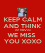 KEEP CALM AND THINK OF TREVYN WE MISS  YOU XOXO - Personalised Poster A1 size