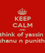 KEEP CALM AND think of yassin   shanu n punitha - Personalised Poster A1 size