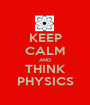 KEEP CALM AND THINK PHYSICS - Personalised Poster A1 size