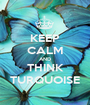 KEEP CALM AND THINK TURQUOISE - Personalised Poster A1 size