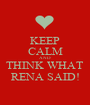 KEEP CALM AND THINK WHAT RENA SAID! - Personalised Poster A1 size