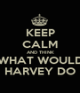 KEEP CALM AND THINK WHAT WOULD HARVEY DO - Personalised Poster A1 size