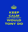 KEEP CALM AND THINK WHAT WOULD TONY DO - Personalised Poster A1 size
