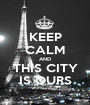 KEEP CALM AND THIS CITY IS OURS - Personalised Poster A1 size