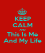 KEEP CALM AND This Is Me And My Life - Personalised Poster A1 size