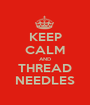 KEEP CALM AND THREAD NEEDLES - Personalised Poster A1 size