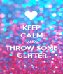 KEEP CALM AND THROW SOME GLITTER - Personalised Poster A1 size
