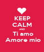 KEEP CALM AND  Ti amo  Amore mio - Personalised Poster A1 size