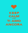 KEEP CALM AND Ti AMO ANCORA - Personalised Poster A1 size