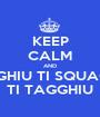 KEEP CALM AND TI PIGGHIU TI SQUAGGHIU TI TAGGHIU - Personalised Poster A1 size