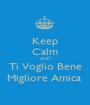 Keep Calm AND Ti Voglio Bene Migliore Amica  - Personalised Poster A1 size