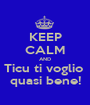 KEEP CALM AND Ticu ti voglio  quasi bene! - Personalised Poster A1 size