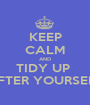 KEEP CALM AND TIDY UP  AFTER YOURSELF - Personalised Poster A1 size