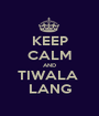 KEEP CALM AND TIWALA  LANG - Personalised Poster A1 size