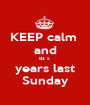 KEEP calm  and tiz s  years last Sunday - Personalised Poster A1 size