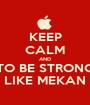 KEEP CALM AND TO BE STRONG LIKE MEKAN - Personalised Poster A1 size