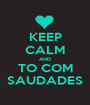 KEEP CALM AND TO COM SAUDADES - Personalised Poster A1 size
