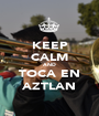KEEP CALM AND TOCA EN AZTLAN - Personalised Poster A1 size