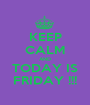 KEEP CALM AND TODAY IS FRIDAY !!! - Personalised Poster A1 size