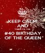KEEP CALM AND TODAY IS THE  #40 BIRTHDAY  OF THE QUEEN - Personalised Poster A1 size