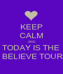 KEEP CALM AND TODAY IS THE   BELIEVE TOUR - Personalised Poster A1 size