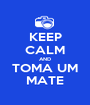 KEEP CALM AND TOMA UM MATE - Personalised Poster A1 size