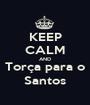 KEEP CALM AND Torça para o Santos - Personalised Poster A1 size