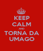 KEEP CALM AND TORNA DA UMAGO - Personalised Poster A1 size