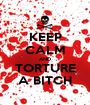 KEEP CALM AND TORTURE A BITCH - Personalised Poster A1 size