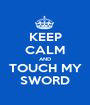 KEEP CALM AND TOUCH MY SWORD - Personalised Poster A1 size