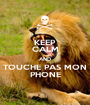 KEEP CALM AND TOUCHE PAS MON PHONE - Personalised Poster A1 size