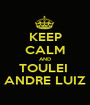 KEEP CALM AND TOULEI  ANDRE LUIZ - Personalised Poster A1 size