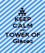 KEEP CALM AND TOWER OF Glases - Personalised Poster A1 size