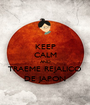 KEEP CALM AND TRAEME REJALICO DE JAPON - Personalised Poster A1 size