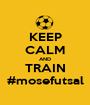 KEEP CALM AND TRAIN #mosefutsal - Personalised Poster A1 size