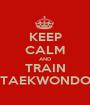 KEEP CALM AND TRAIN TAEKWONDO - Personalised Poster A1 size