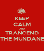 KEEP CALM AND TRANCEND THE MUNDANE - Personalised Poster A1 size