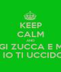 KEEP CALM AND TRATTARE MALE GIGI ZUCCA E MARTINA MORBELLO E IO TI UCCIDO  - Personalised Poster A1 size