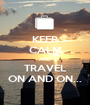 KEEP CALM AND TRAVEL ON AND ON... - Personalised Poster A1 size